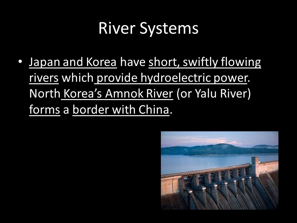 River Systems Japan and Korea have short, swiftly flowing rivers which provide hydroelectric power. North Korea's Amnok River (or Yalu River) forms a