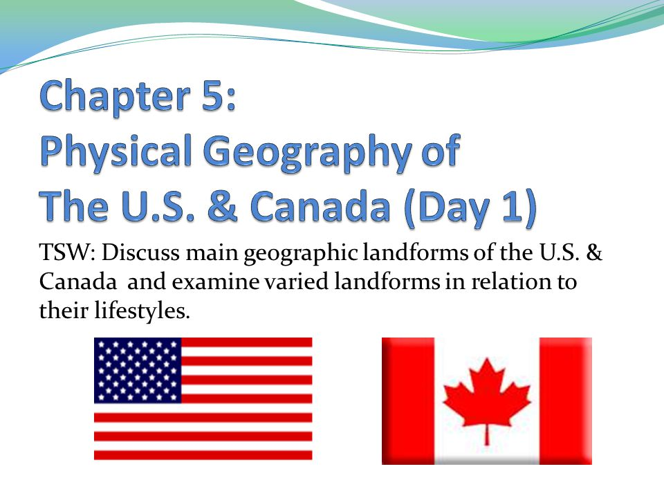 TSW: Discuss main geographic landforms of the U.S. & Canada and examine varied landforms in relation to their lifestyles.