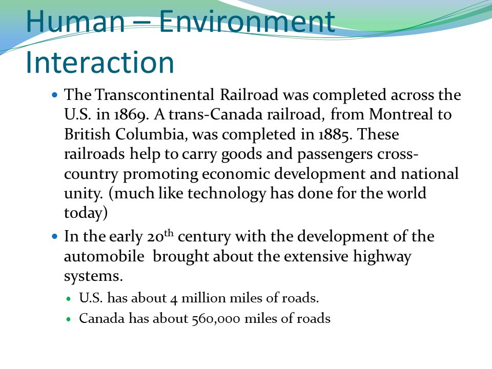 Human – Environment Interaction The Transcontinental Railroad was completed across the U.S. in 1869. A trans-Canada railroad, from Montreal to British