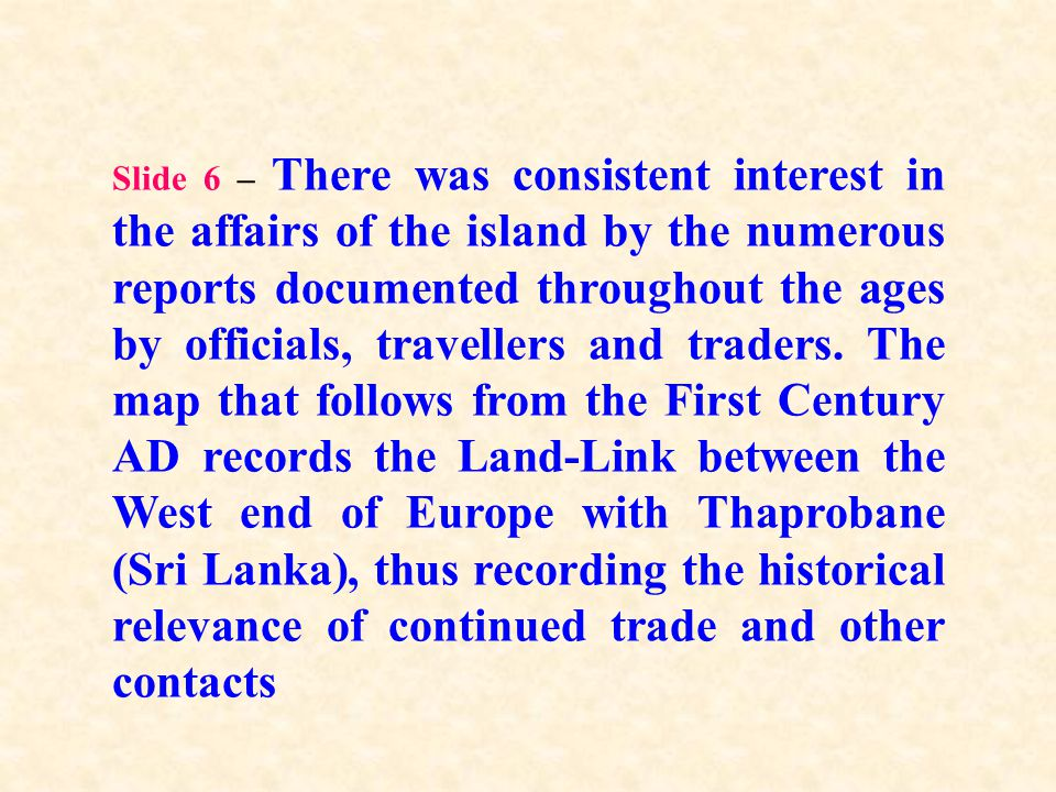 Slide 6 – There was consistent interest in the affairs of the island by the numerous reports documented throughout the ages by officials, travellers a