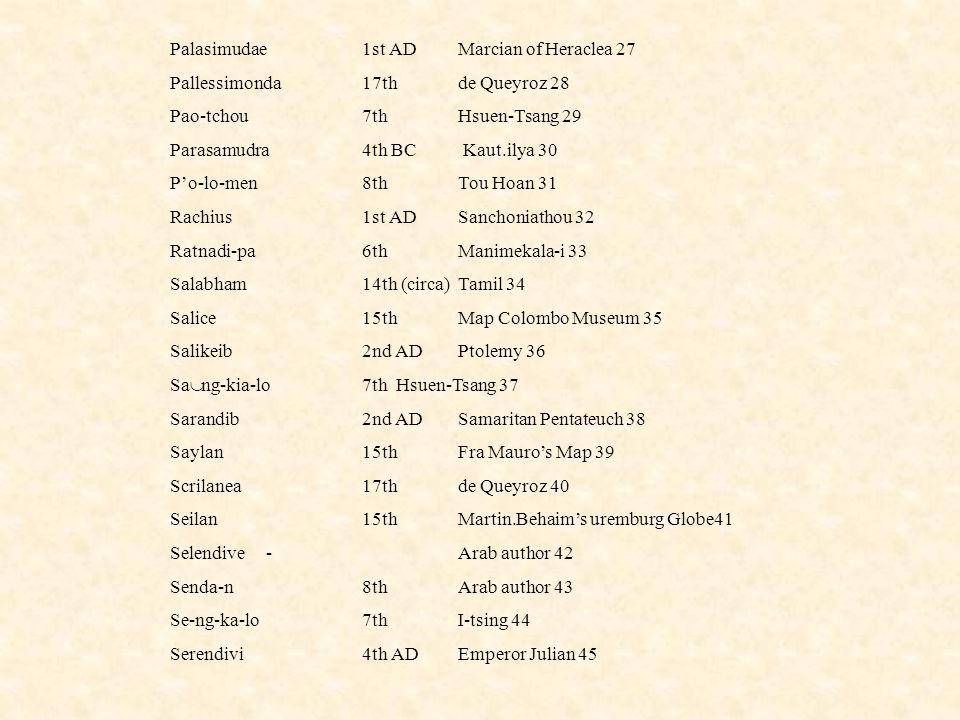 Palasimudae1st ADMarcian of Heraclea 27 Pallessimonda17th de Queyroz 28 Pao-tchou7th Hsuen-Tsang 29 Parasamudra4th BC Kaut.ilya 30 P'o-lo-men8thTou Ho