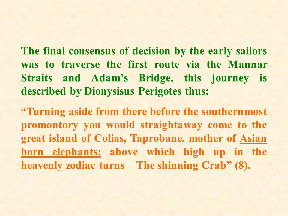 The final consensus of decision by the early sailors was to traverse the first route via the Mannar Straits and Adam's Bridge, this journey is describ