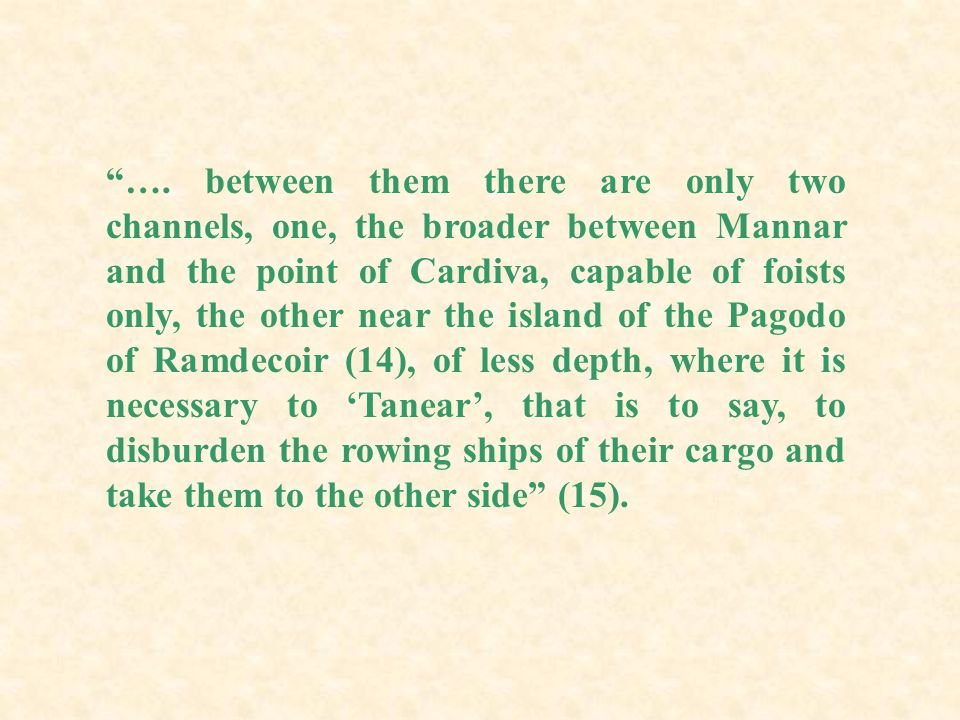 """""""…. between them there are only two channels, one, the broader between Mannar and the point of Cardiva, capable of foists only, the other near the isl"""