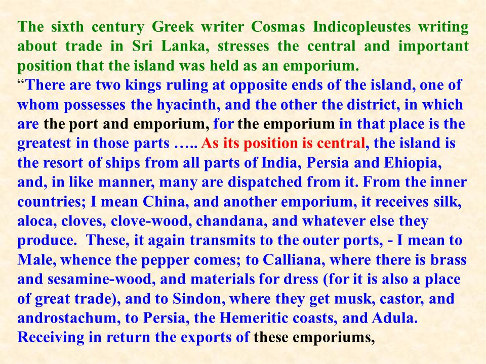 The sixth century Greek writer Cosmas Indicopleustes writing about trade in Sri Lanka, stresses the central and important position that the island was