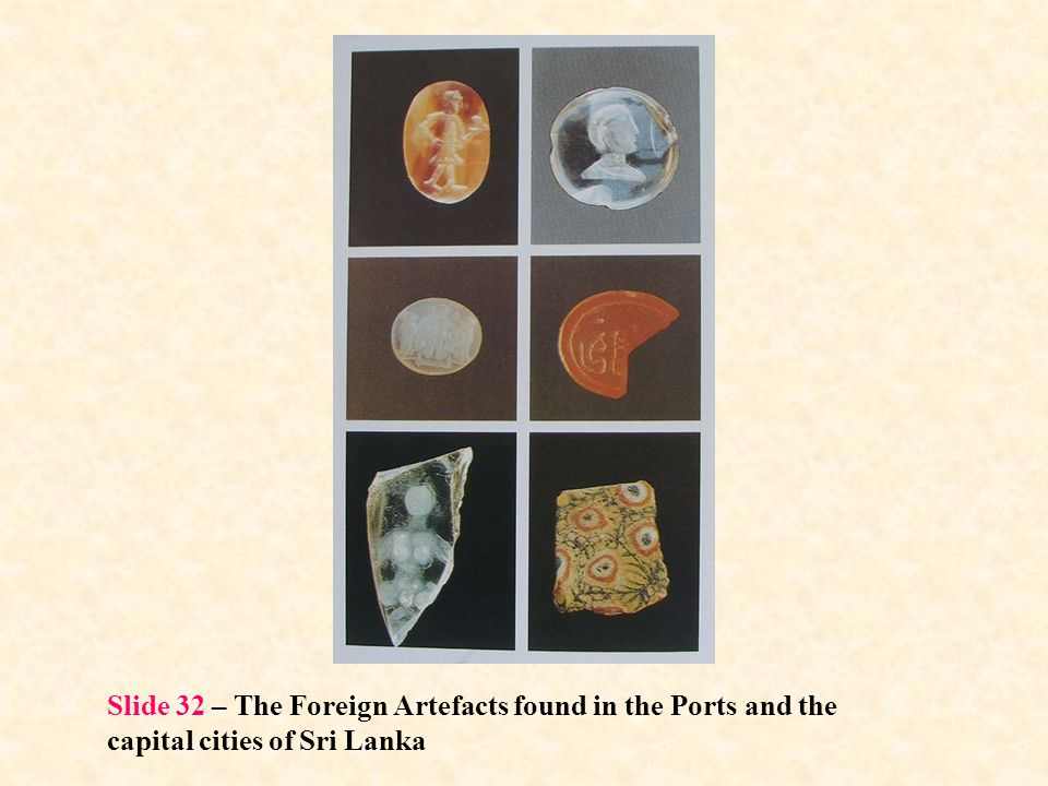 Slide 32 – The Foreign Artefacts found in the Ports and the capital cities of Sri Lanka