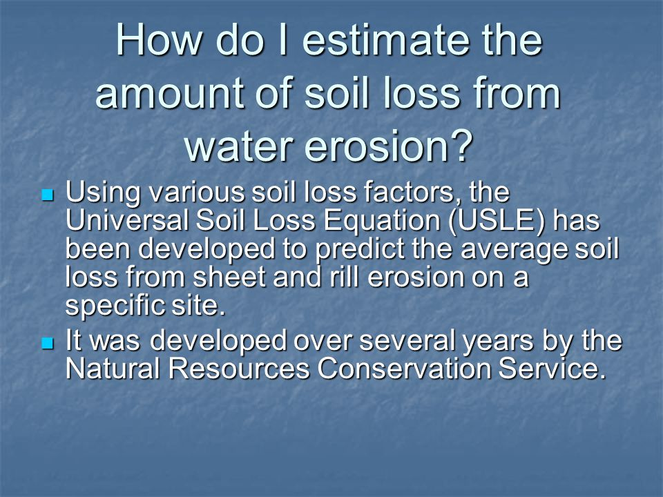How do I estimate the amount of soil loss from water erosion? Using various soil loss factors, the Universal Soil Loss Equation (USLE) has been develo