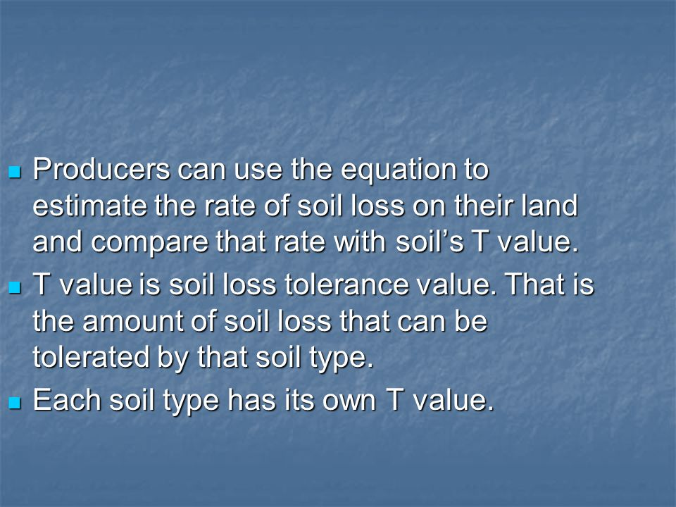 Producers can use the equation to estimate the rate of soil loss on their land and compare that rate with soil's T value. Producers can use the equati