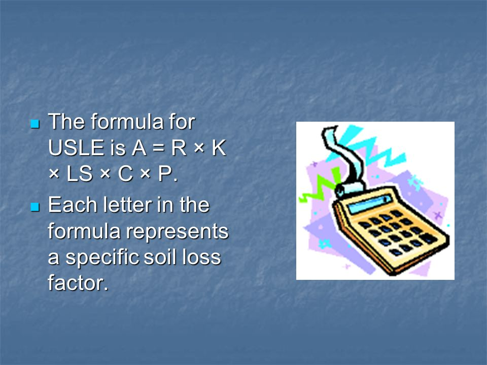 The formula for USLE is A = R × K × LS × C × P. The formula for USLE is A = R × K × LS × C × P. Each letter in the formula represents a specific soil