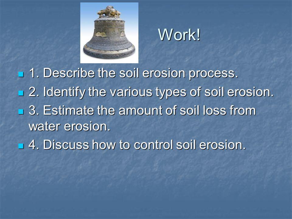 Work! 1. Describe the soil erosion process. 1. Describe the soil erosion process. 2. Identify the various types of soil erosion. 2. Identify the vario