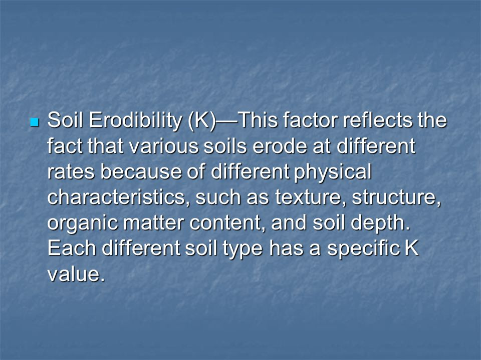 Soil Erodibility (K)—This factor reflects the fact that various soils erode at different rates because of different physical characteristics, such as