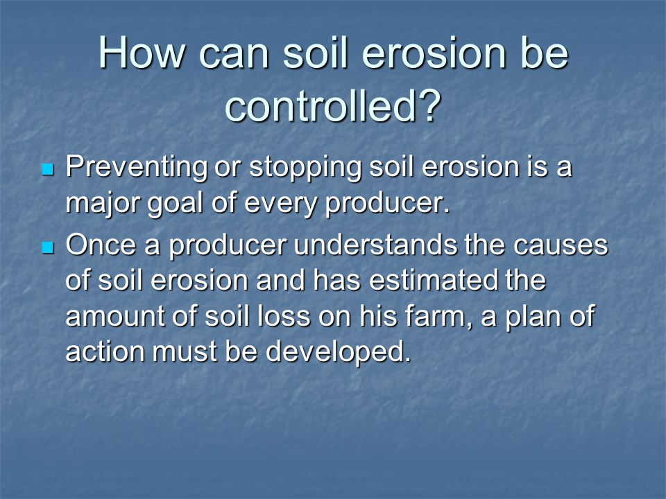 How can soil erosion be controlled? Preventing or stopping soil erosion is a major goal of every producer. Preventing or stopping soil erosion is a ma