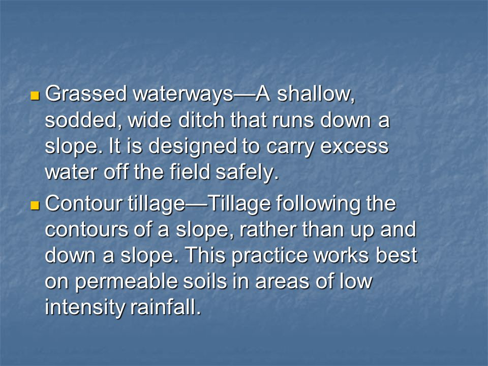 Grassed waterways—A shallow, sodded, wide ditch that runs down a slope. It is designed to carry excess water off the field safely. Grassed waterways—A