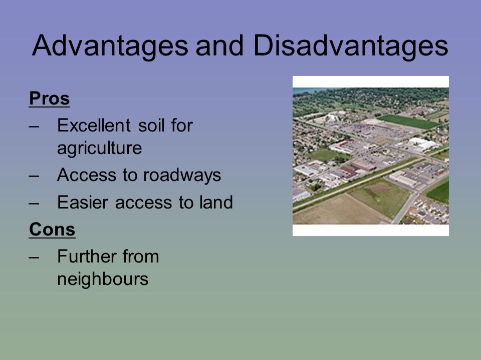 Advantages and Disadvantages Pros –Excellent soil for agriculture –Access to roadways –Easier access to land Cons –Further from neighbours