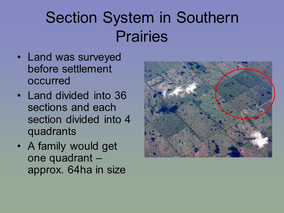 Section System in Southern Prairies Land was surveyed before settlement occurred Land divided into 36 sections and each section divided into 4 quadrants A family would get one quadrant – approx.