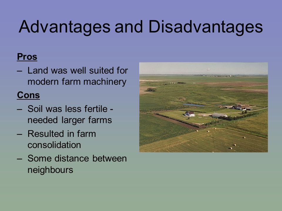Advantages and Disadvantages Pros –Land was well suited for modern farm machinery Cons –Soil was less fertile - needed larger farms –Resulted in farm consolidation –Some distance between neighbours