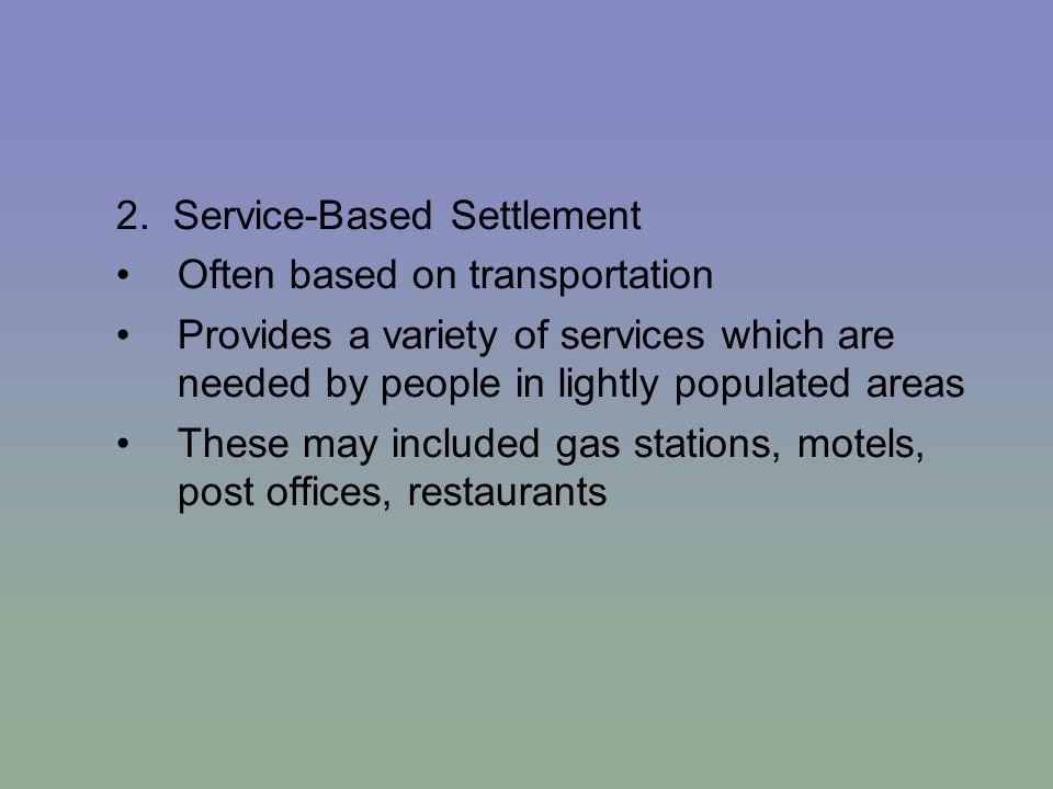 2. Service-Based Settlement Often based on transportation Provides a variety of services which are needed by people in lightly populated areas These m