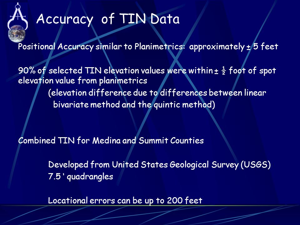 Accuracy of TIN Data Positional Accuracy similar to Planimetrics: approximately ± 5 feet 90% of selected TIN elevation values were within ± ½ foot of