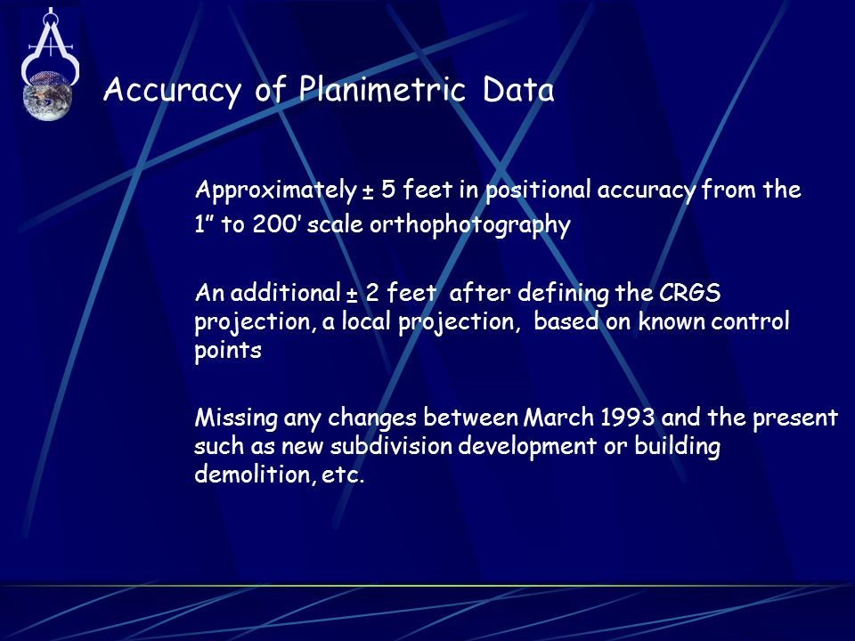 """Accuracy of Planimetric Data Approximately ± 5 feet in positional accuracy from the 1"""" to 200' scale orthophotography An additional ± 2 feet after def"""