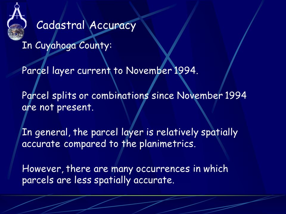 Cadastral Accuracy In Cuyahoga County: Parcel layer current to November 1994. Parcel splits or combinations since November 1994 are not present. In ge