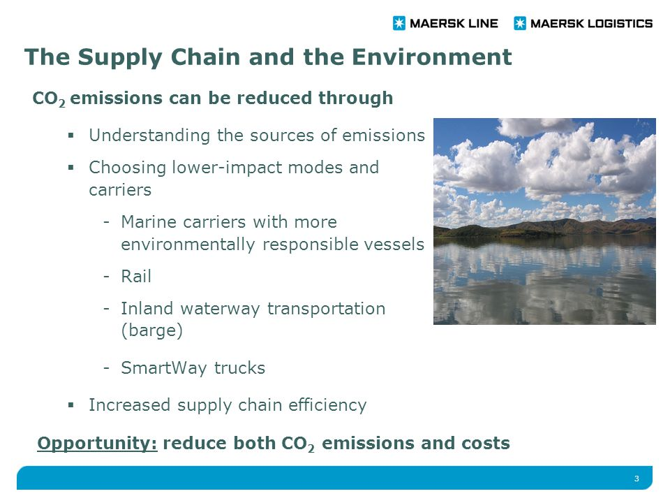 3 CO 2 emissions can be reduced through  Understanding the sources of emissions  Choosing lower-impact modes and carriers -Marine carriers with more environmentally responsible vessels -Rail -Inland waterway transportation (barge) -SmartWay trucks  Increased supply chain efficiency The Supply Chain and the Environment Opportunity: reduce both CO 2 emissions and costs