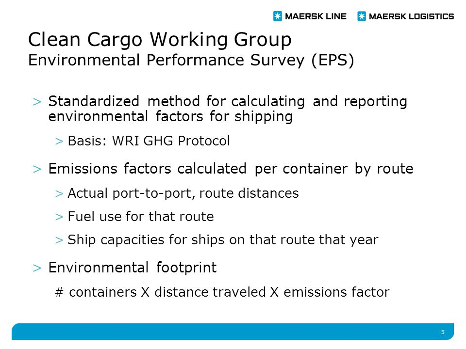 5 Clean Cargo Working Group Environmental Performance Survey (EPS) >Standardized method for calculating and reporting environmental factors for shipping >Basis: WRI GHG Protocol >Emissions factors calculated per container by route >Actual port-to-port, route distances >Fuel use for that route >Ship capacities for ships on that route that year >Environmental footprint # containers X distance traveled X emissions factor