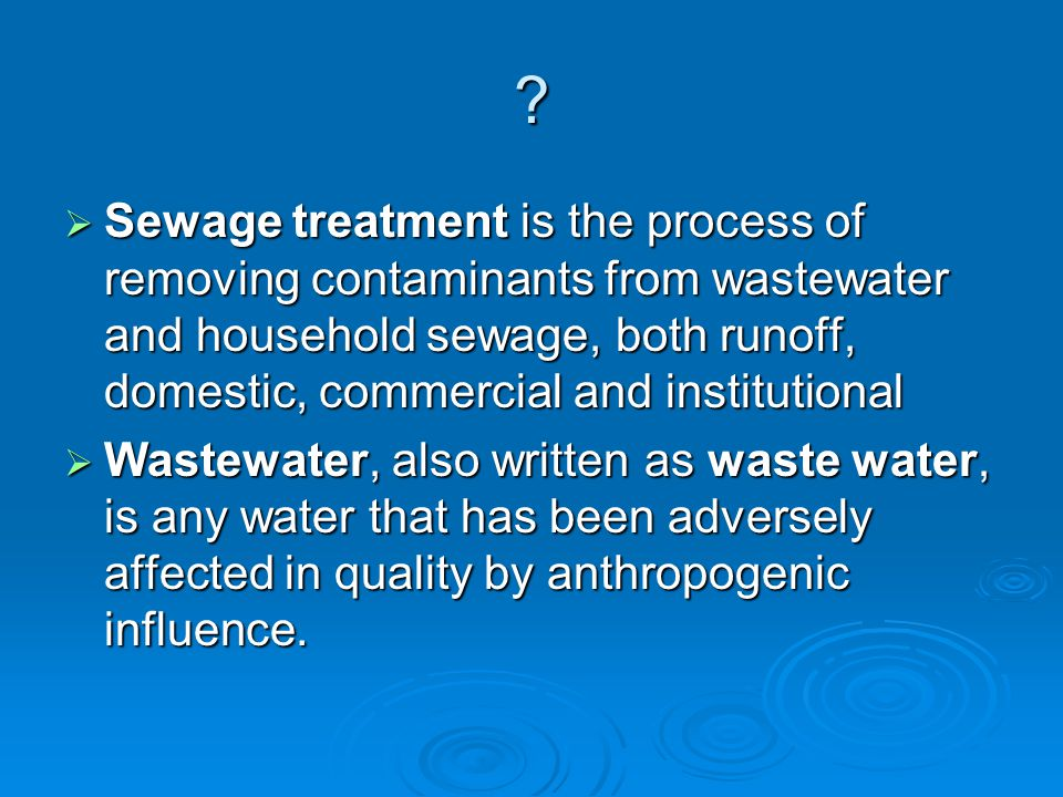  Sewage treatment is the process of removing contaminants from wastewater and household sewage, both runoff, domestic, commercial and institutional  Wastewater, also written as waste water, is any water that has been adversely affected in quality by anthropogenic influence.
