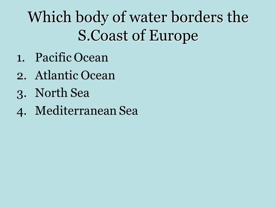 Which body of water borders the S.Coast of Europe 1.Pacific Ocean 2.Atlantic Ocean 3.North Sea 4.Mediterranean Sea
