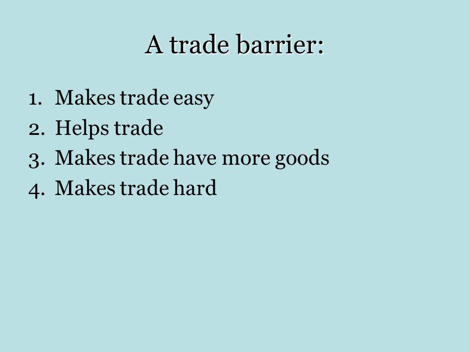 A trade barrier: 1.Makes trade easy 2.Helps trade 3.Makes trade have more goods 4.Makes trade hard
