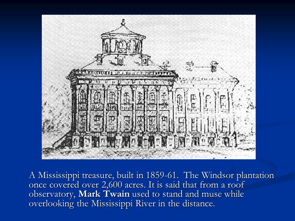 A Mississippi treasure, built in 1859-61. The Windsor plantation once covered over 2,600 acres. It is said that from a roof observatory, Mark Twain us