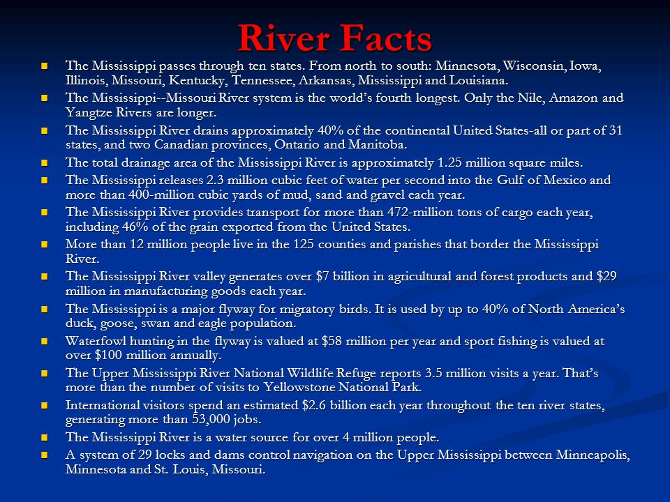 River Facts The Mississippi passes through ten states. From north to south: Minnesota, Wisconsin, Iowa, Illinois, Missouri, Kentucky, Tennessee, Arkan