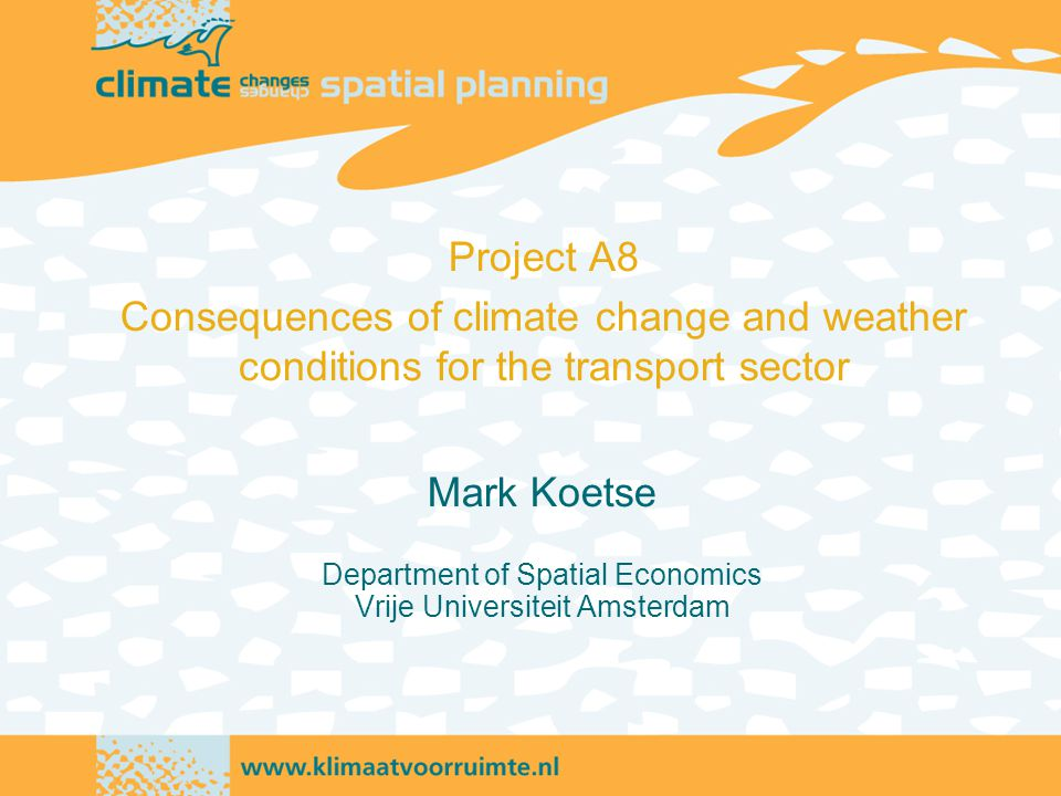 Mark Koetse Department of Spatial Economics Vrije Universiteit Amsterdam Project A8 Consequences of climate change and weather conditions for the transport sector