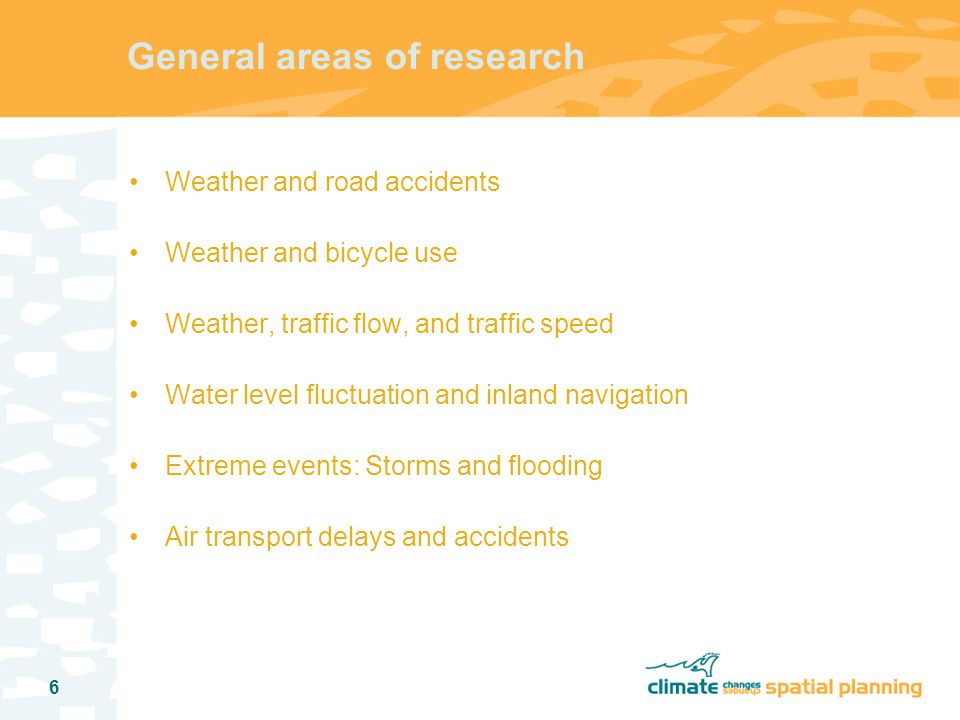 6 General areas of research Weather and road accidents Weather and bicycle use Weather, traffic flow, and traffic speed Water level fluctuation and inland navigation Extreme events: Storms and flooding Air transport delays and accidents