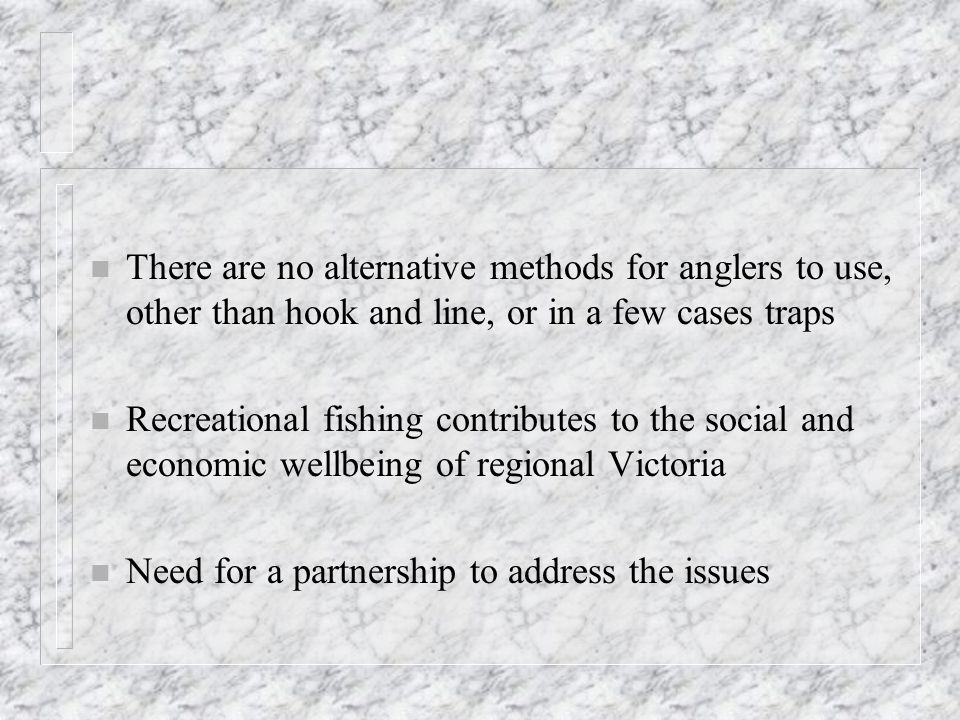 n There are no alternative methods for anglers to use, other than hook and line, or in a few cases traps n Recreational fishing contributes to the social and economic wellbeing of regional Victoria n Need for a partnership to address the issues