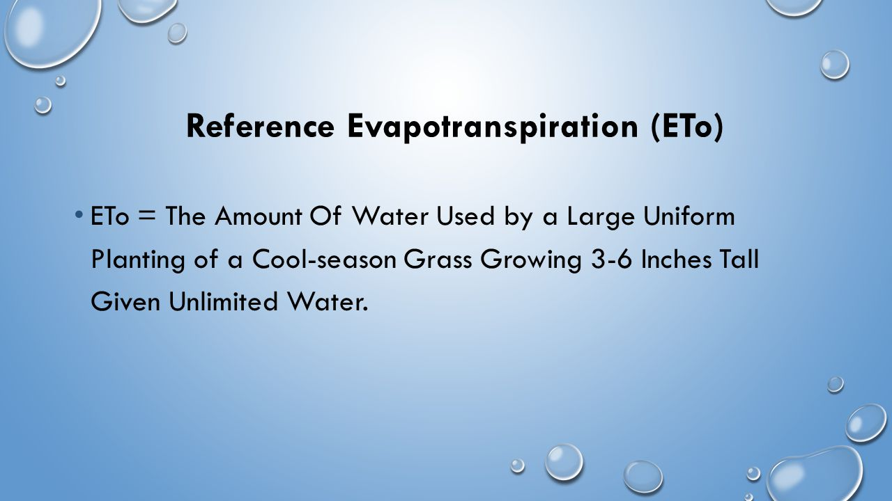 Reference Evapotranspiration (ETo) ETo = The Amount Of Water Used by a Large Uniform Planting of a Cool-season Grass Growing 3-6 Inches Tall Given Unlimited Water.