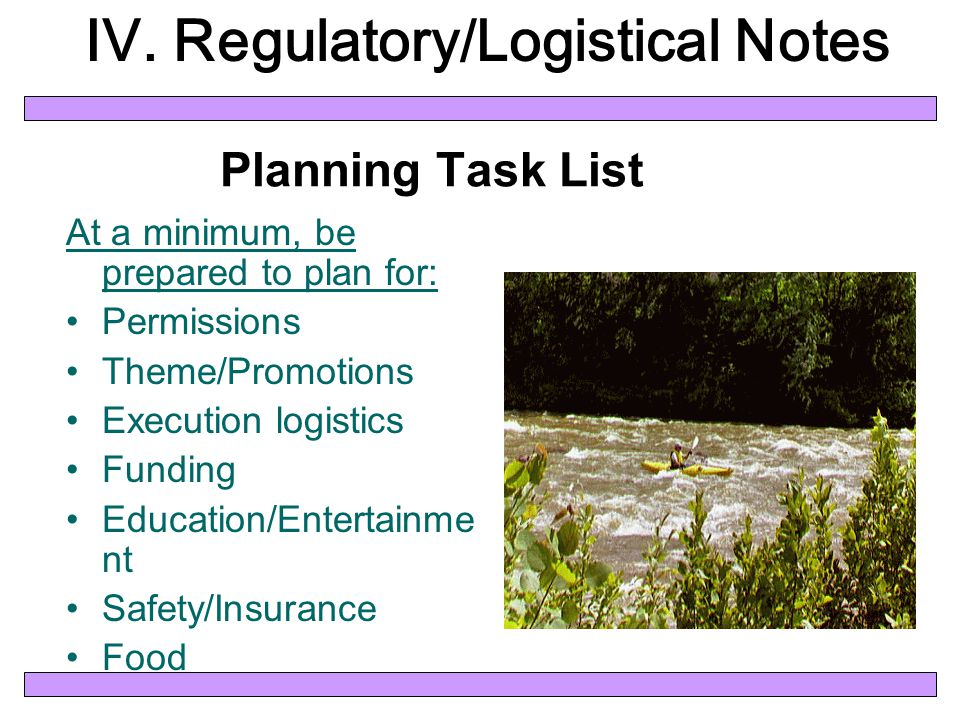 Planning Task List At a minimum, be prepared to plan for: Permissions Theme/Promotions Execution logistics Funding Education/Entertainme nt Safety/Insurance Food IV.