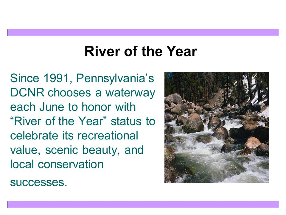 Since 1991, Pennsylvania's DCNR chooses a waterway each June to honor with River of the Year status to celebrate its recreational value, scenic beauty, and local conservation successes.