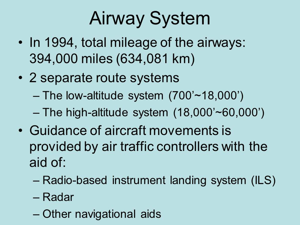 Airway System In 1994, total mileage of the airways: 394,000 miles (634,081 km) 2 separate route systems –The low-altitude system (700'~18,000') –The high-altitude system (18,000'~60,000') Guidance of aircraft movements is provided by air traffic controllers with the aid of: –Radio-based instrument landing system (ILS) –Radar –Other navigational aids