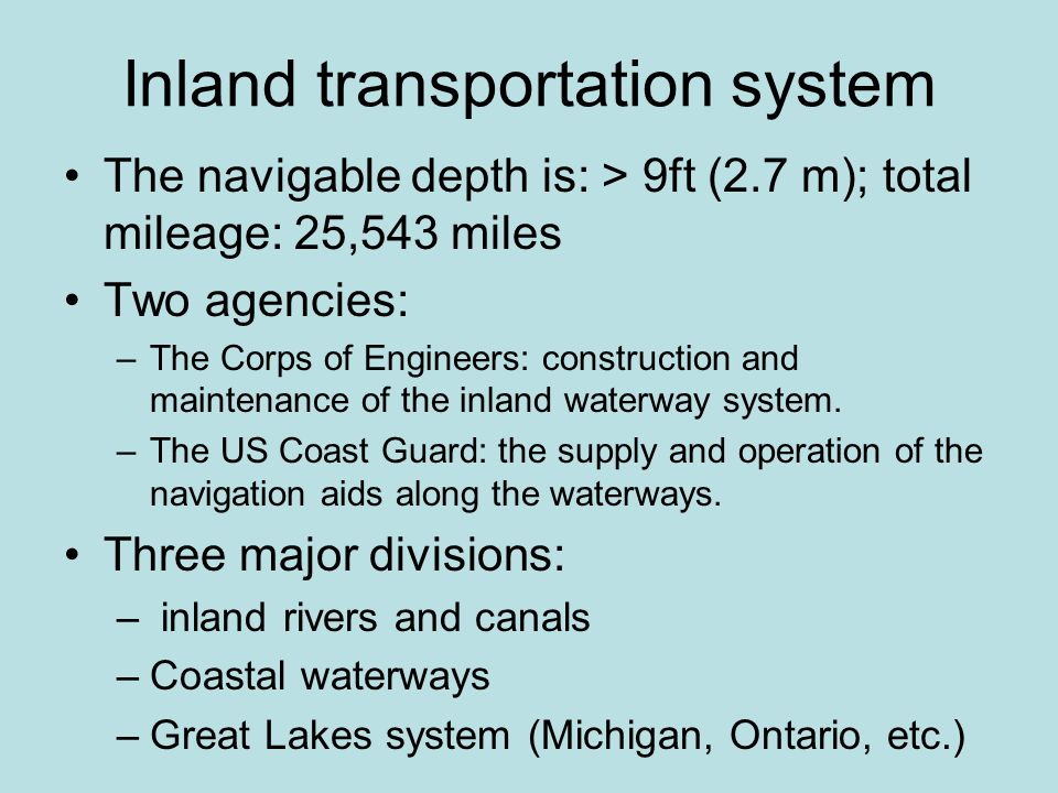 Inland transportation system The navigable depth is: > 9ft (2.7 m); total mileage: 25,543 miles Two agencies: –The Corps of Engineers: construction and maintenance of the inland waterway system.