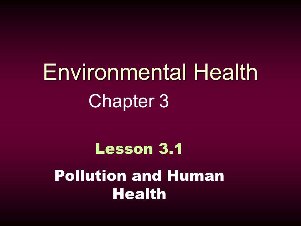 Environmental Health Chapter 3 Lesson 3.1 Pollution and Human Health