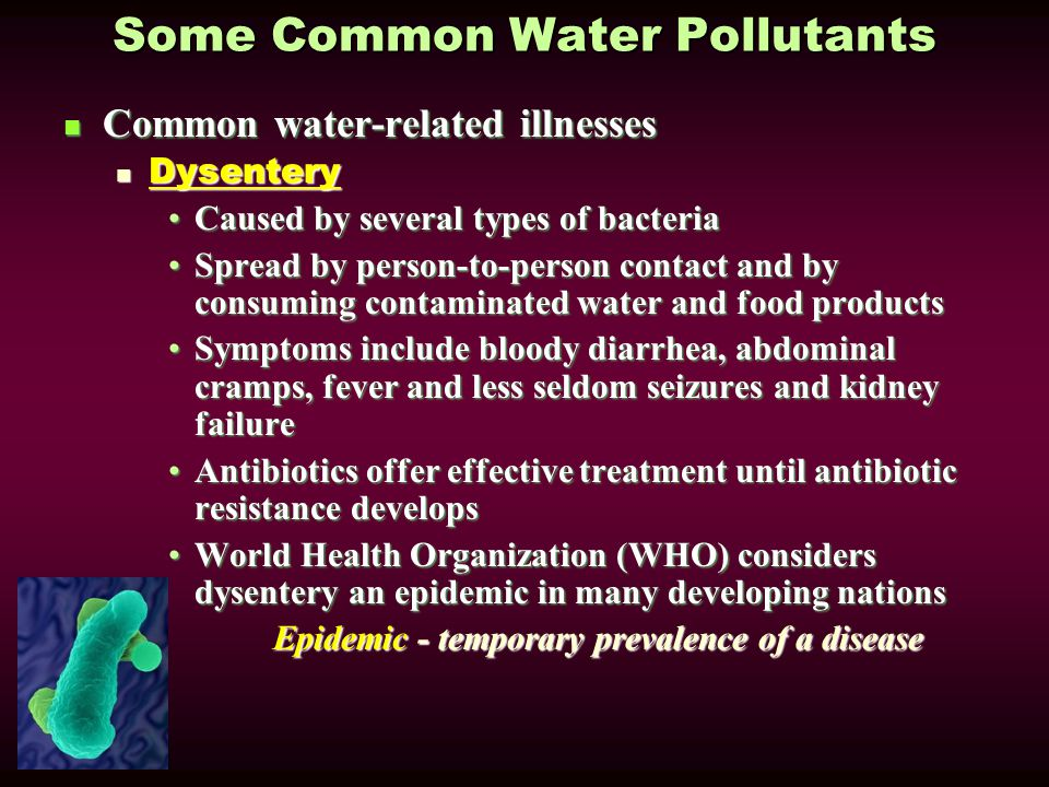 Some Common Water Pollutants Common water-related illnesses Common water-related illnesses Dysentery Dysentery Caused by several types of bacteriaCaused by several types of bacteria Spread by person-to-person contact and by consuming contaminated water and food productsSpread by person-to-person contact and by consuming contaminated water and food products Symptoms include bloody diarrhea, abdominal cramps, fever and less seldom seizures and kidney failureSymptoms include bloody diarrhea, abdominal cramps, fever and less seldom seizures and kidney failure Antibiotics offer effective treatment until antibiotic resistance developsAntibiotics offer effective treatment until antibiotic resistance develops World Health Organization (WHO) considers dysentery an epidemic in many developing nationsWorld Health Organization (WHO) considers dysentery an epidemic in many developing nations Epidemic - temporary prevalence of a disease Epidemic - temporary prevalence of a disease