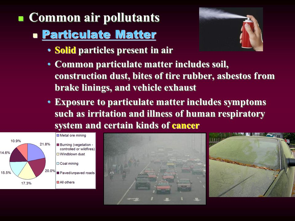 Common air pollutants Common air pollutants Particulate Matter Particulate Matter Solid particles present in airSolid particles present in air Common particulate matter includes soil, construction dust, bites of tire rubber, asbestos from brake linings, and vehicle exhaustCommon particulate matter includes soil, construction dust, bites of tire rubber, asbestos from brake linings, and vehicle exhaust Exposure to particulate matter includes symptoms such as irritation and illness of human respiratory system and certain kinds of cancerExposure to particulate matter includes symptoms such as irritation and illness of human respiratory system and certain kinds of cancer