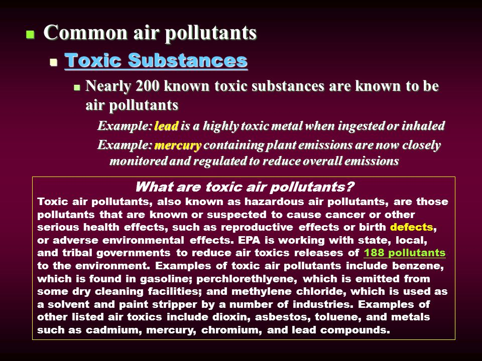 Common air pollutants Common air pollutants Toxic Substances Toxic Substances Nearly 200 known toxic substances are known to be air pollutants Nearly 200 known toxic substances are known to be air pollutants Example: lead is a highly toxic metal when ingested or inhaled Example: mercury containing plant emissions are now closely monitored and regulated to reduce overall emissions What are toxic air pollutants.