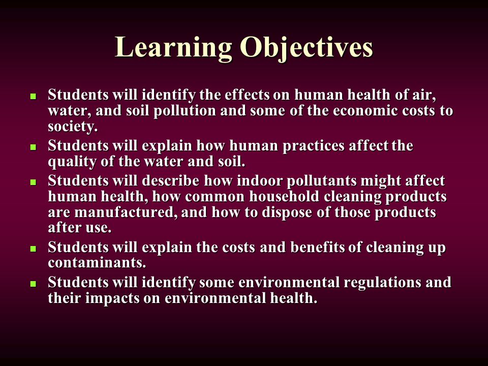 Learning Objectives Students will identify the effects on human health of air, water, and soil pollution and some of the economic costs to society.