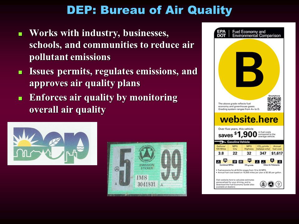 DEP: Bureau of Air Quality Works with industry, businesses, schools, and communities to reduce air pollutant emissions Works with industry, businesses, schools, and communities to reduce air pollutant emissions Issues permits, regulates emissions, and approves air quality plans Issues permits, regulates emissions, and approves air quality plans Enforces air quality by monitoring overall air quality Enforces air quality by monitoring overall air quality