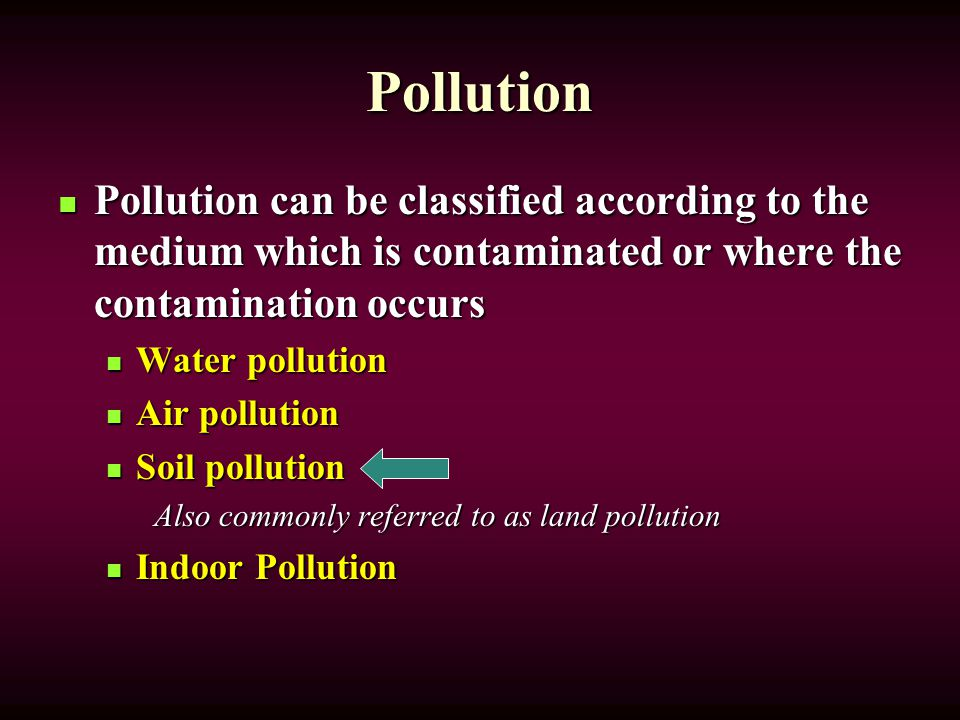 Pollution Pollution can be classified according to the medium which is contaminated or where the contamination occurs Pollution can be classified according to the medium which is contaminated or where the contamination occurs Water pollution Water pollution Air pollution Air pollution Soil pollution Soil pollution Also commonly referred to as land pollution Indoor Pollution Indoor Pollution