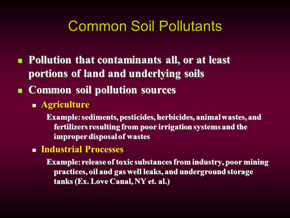 Common Soil Pollutants Pollution that contaminants all, or at least portions of land and underlying soils Pollution that contaminants all, or at least portions of land and underlying soils Common soil pollution sources Common soil pollution sources Agriculture Example: sediments, pesticides, herbicides, animal wastes, and fertilizers resulting from poor irrigation systems and the improper disposal of wastes Industrial Processes Example: release of toxic substances from industry, poor mining practices, oil and gas well leaks, and underground storage tanks (Ex.