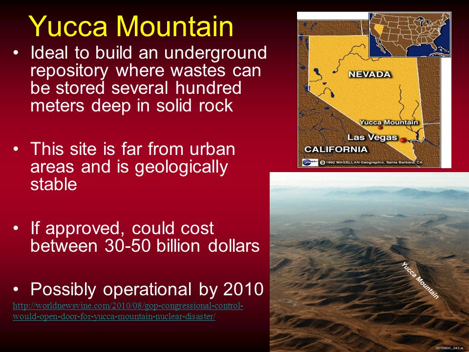 Yucca Mountain Ideal to build an underground repository where wastes can be stored several hundred meters deep in solid rock This site is far from urban areas and is geologically stable If approved, could cost between 30-50 billion dollars Possibly operational by 2010 http://worldnewsvine.com/2010/08/gop-congressional-control- would-open-door-for-yucca-mountain-nuclear-disaster/