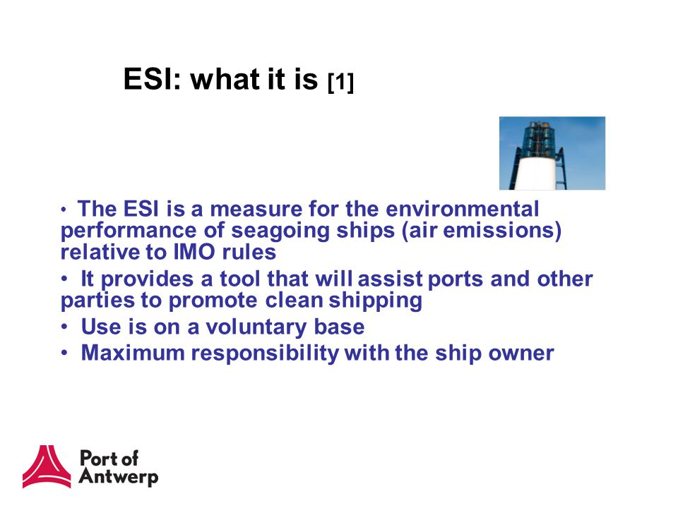 ESI: what it is [1] The ESI is a measure for the environmental performance of seagoing ships (air emissions) relative to IMO rules It provides a tool