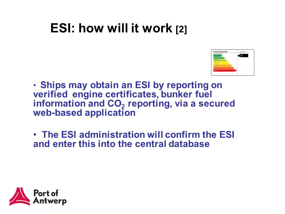 ESI: how will it work [2] Ships may obtain an ESI by reporting on verified engine certificates, bunker fuel information and CO 2 reporting, via a secured web-based application The ESI administration will confirm the ESI and enter this into the central database