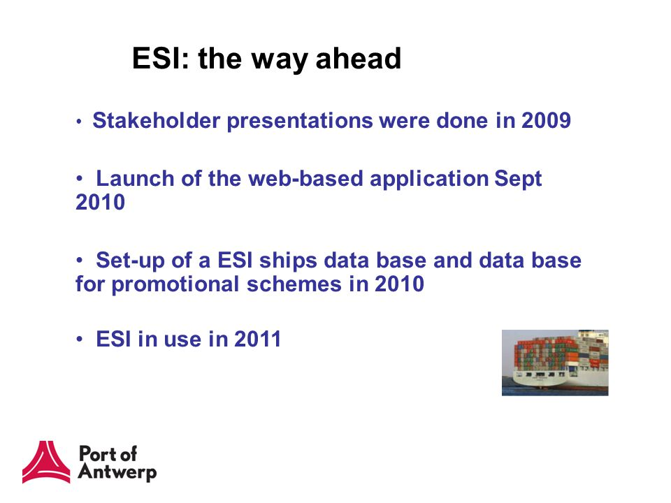 ESI: the way ahead Stakeholder presentations were done in 2009 Launch of the web-based application Sept 2010 Set-up of a ESI ships data base and data base for promotional schemes in 2010 ESI in use in 2011
